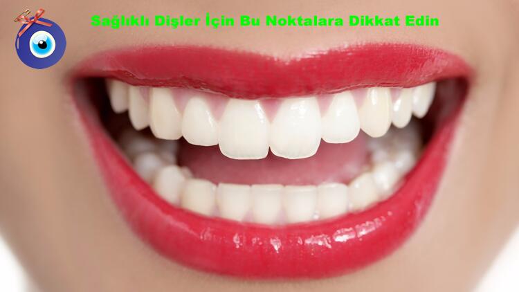 Sağlıklı Dişler İçin Bu Noktalara Dikkat Edin